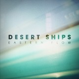 DESERT SHIPS / EASTERN FLOW , new album.